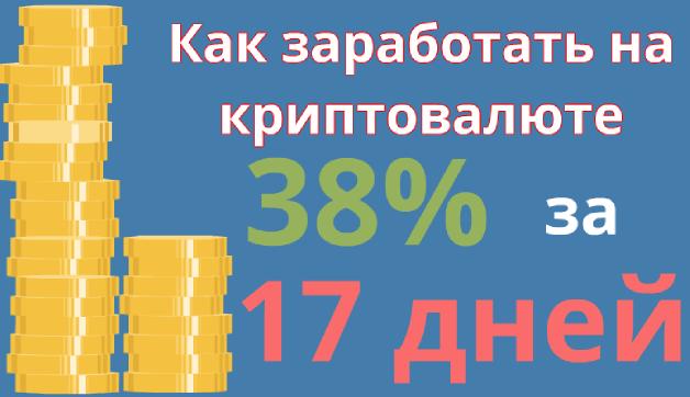 как заработать на криптовалюте 38%за 17 дней