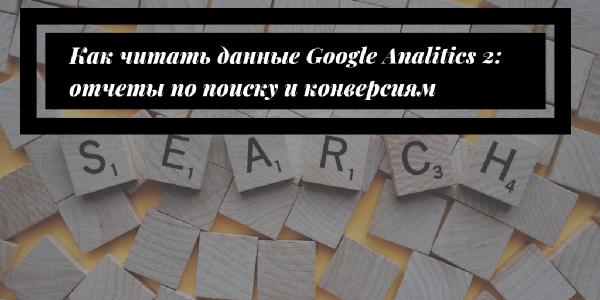 Как читать данные Google Analitics 2: отчеты по поиску и конверсиям